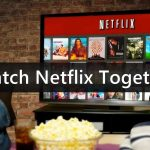 How to Watch NetFlix together from the Remote Distance?
